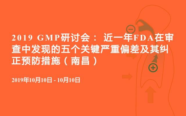 2019 GMP研讨会: 近一年FDA在审查中发现的五个关键严重偏差及其纠正预防措施(南昌)