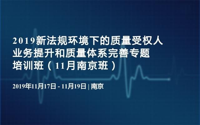 2019新法规环境下的质量受权人业务提升和质量体系完善专题培训班(11月南京班)