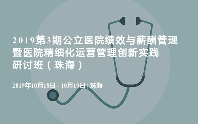 2019第3期公立医院绩效与薪酬管理暨医院精细化运营管理创新实践研讨班(珠海)