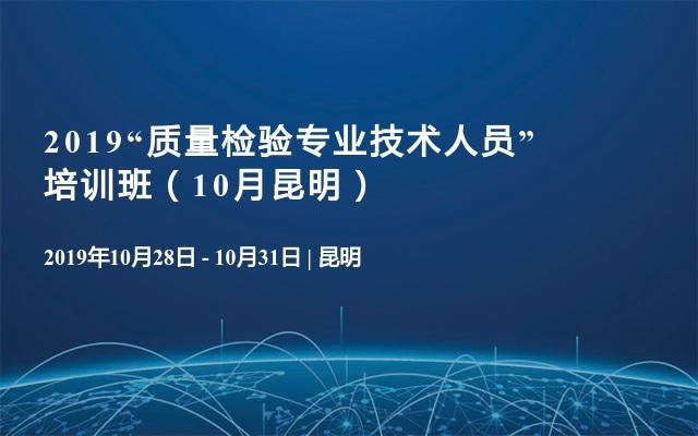 """2019""""质量检验专业技术人员"""" 培训班(10月昆明)"""
