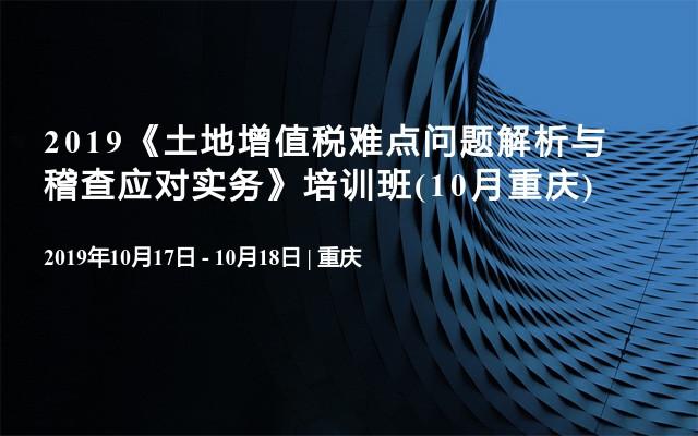 2019《土地增值税难点问题解析与稽查应对实务》培训班(10月重庆)