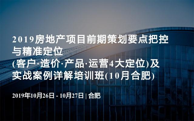 2019房地产项目前期策划要点把控与精准定位(客户·造价·产品·运营4大定位)及实战案例详解培训班(10月合肥)