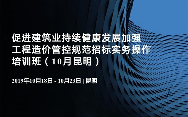 促进建筑业持续健康发展加强工程造价管控规范招标实务操作培训班(10月昆明)