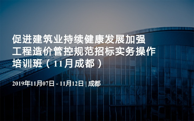 促进建筑业持续健康发展加强工程造价管控规范招标实务操作培训班(11月成都)