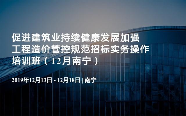促进建筑业持续健康发展加强工程造价管控规范招标实务操作培训班(12月南宁)