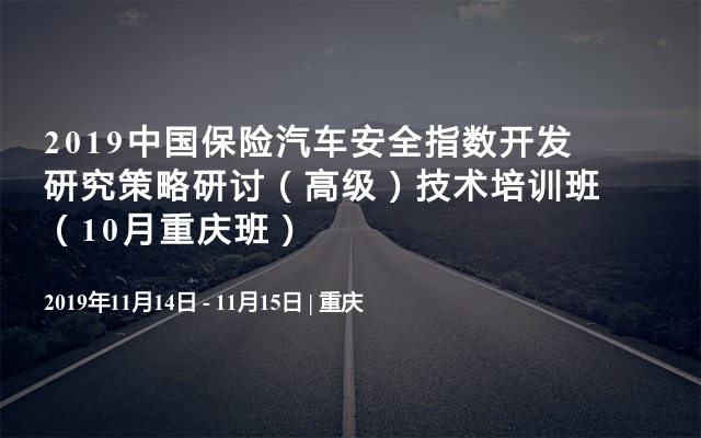 2019中国保险汽车安全指数开发研究策略研讨(高级)技术培训班(10月重庆班)