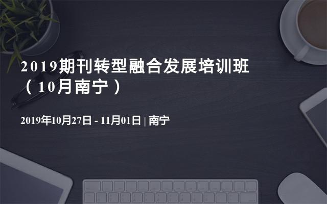 2019期刊转型融合发展培训班(10月南宁)