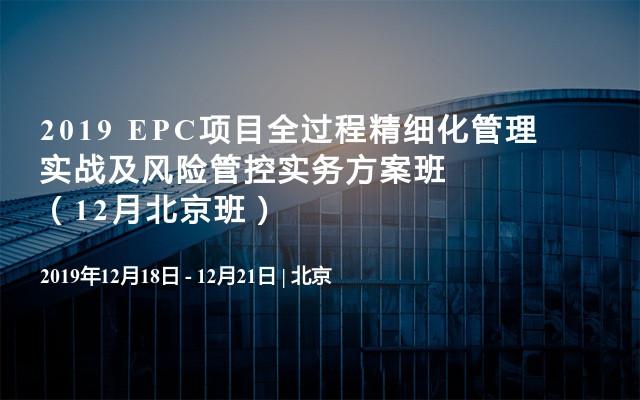 2019 EPC项目全过程精细化管理实战及风险管控实务方案班(12月北京班)