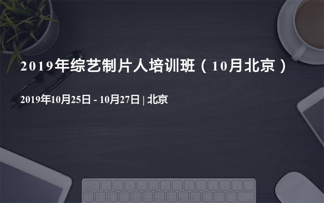 2019年第30期综艺制片人培训班(10月北京)