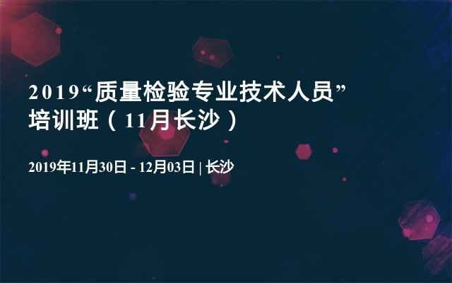 """2019""""质量检验专业技术人员"""" 培训班(11月长沙)"""