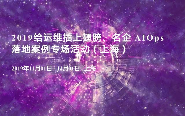 2019给运维插上翅膀、名企 AIOps 落地案例专场活动(上海)