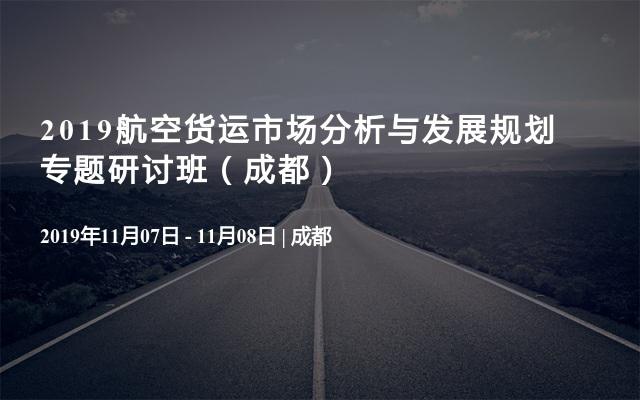 2019航空货运市场分析与发展规划专题研讨班(成都)