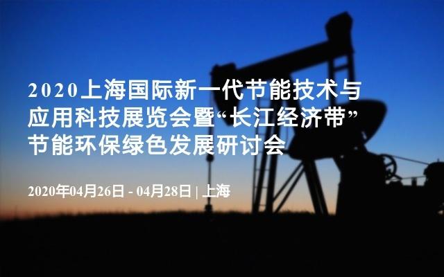 """2020上海国际新一代节能技术与应用科技展览会暨""""长江经济带""""节能环保绿色发展研讨会"""