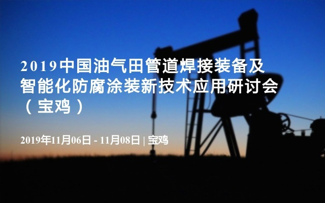 2019中国油气田管道焊接装备及智能化防腐涂装新技术应用研讨会(宝鸡)