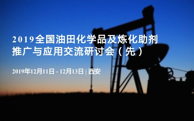 2019全国油田化学品及炼化助剂推广与应用交流研讨会(先)
