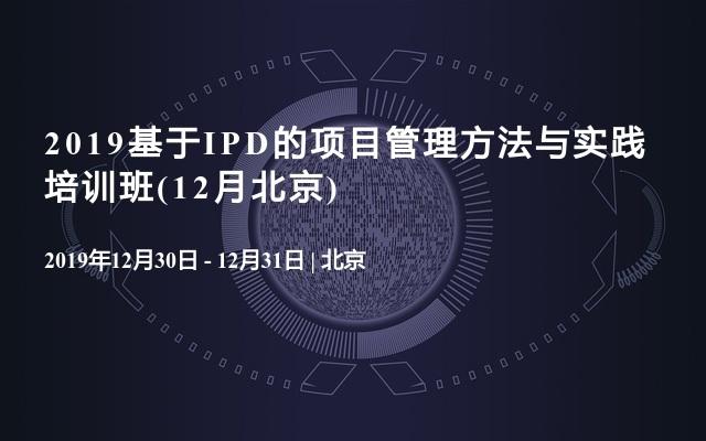 2019基于IPD的项目管理方法与实践培训班(12月北京)