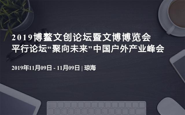 """2019博鳌文创论坛暨文博博览会平行论坛""""聚向未来""""中国户外产业峰会"""
