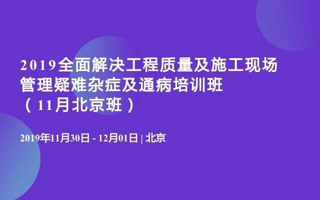 2019全面解决工程质量及施工现场管理疑难杂症及通病培训班(11月北京班)