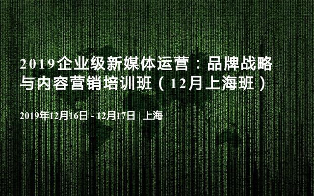 2019企业级新媒体运营:品牌战略与内容营销培训班(12月上海班)