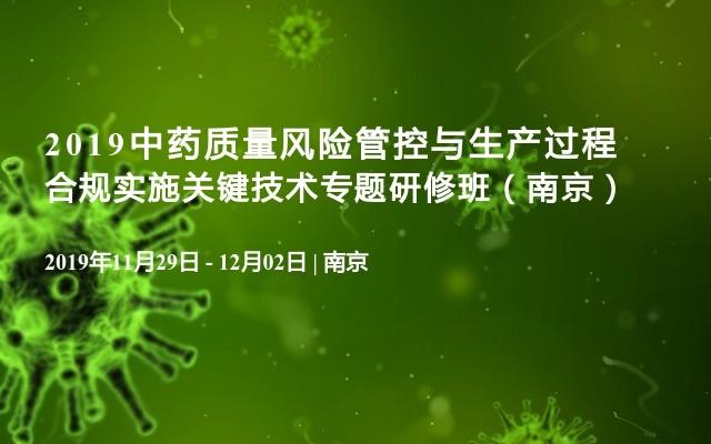 2019中药质量风险管控与生产过程合规实施关键技术专题研修班(南京)