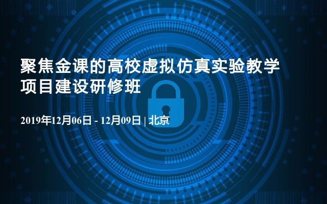 2019聚焦金课的高校虚拟仿真实验教学项目建设研修班(12月北京班)