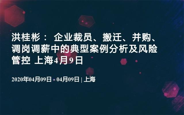 洪桂彬: 企业裁员、搬迁、并购、调岗调薪中的典型案例分析及风险管控2020(4月上海班)