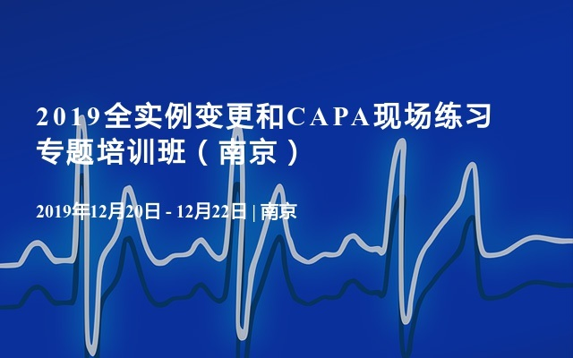 2019全实例变更和CAPA现场练习专题培训班(南京)