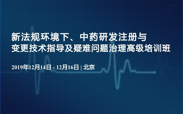 2019新法规环境下、中药研发注册与变更技术指导及疑难问题治理高级培训班(12月北京)