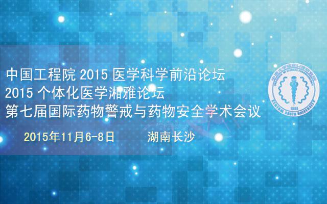 中国工程院2015医学科学前沿论坛、2015个体化医学湘雅论坛暨第七届国际药物警戒与药物安全学术会议