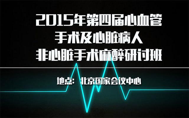 2015年第四届心血管手术及心脏病人非心脏手术麻醉研讨班