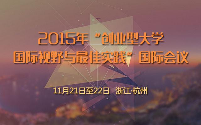"""2015年""""创业型大学-国际视野与最佳实践""""国际会议"""