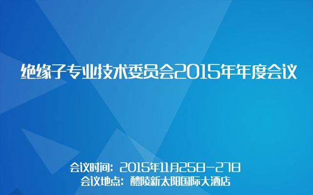 绝缘子专业技术委员会2015年年度会议