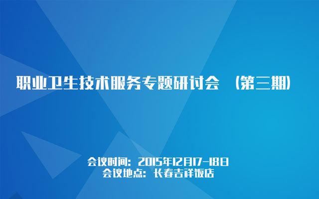 职业卫生技术服务专题研讨会 (第三期)