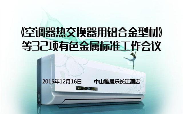 《空调器热交换器用铝合金型材》等32项有色金属标准工作会议