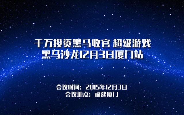 千万投资黑马收官 超级游戏黑马沙龙12月3日厦门站
