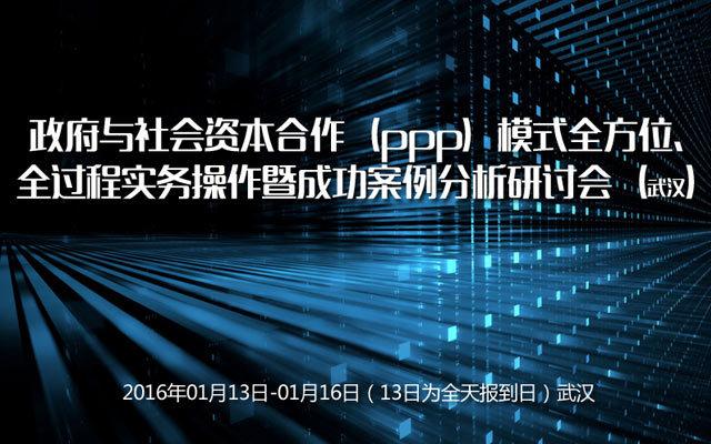 政府与社会资本合作(ppp)模式全方位、全过程实务操作暨成功案例分析研讨会(武汉)
