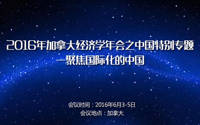 2016年加拿大经济学年会之中国特别专题—聚焦国际化的中国