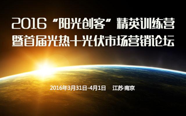 """2016""""阳光创客""""精英训练营暨首届光热+光伏市场营销论坛"""