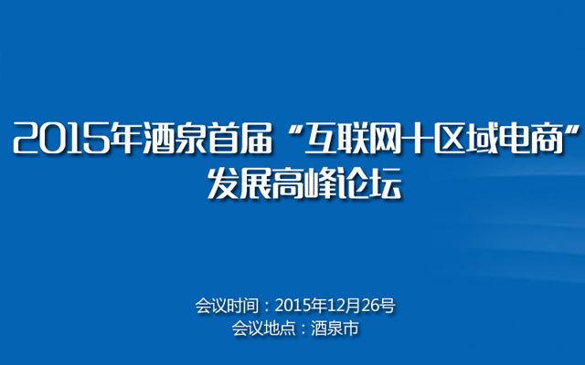 """2015年酒泉首届""""互联网+区域电商""""发展高峰论坛"""