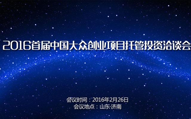 2016首届中国大众创业项目托管投资洽谈会