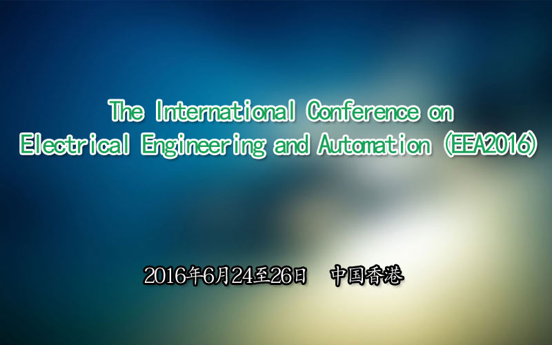 The International Conference on Electrical Engineering and Automation (EEA2016)