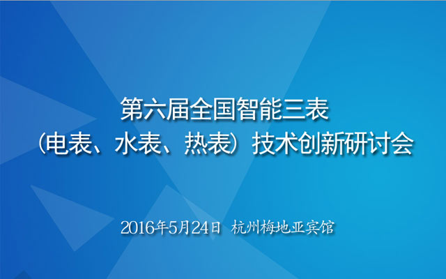 第六届全国智能三表(电表、水表、热表) 技术创新研讨会