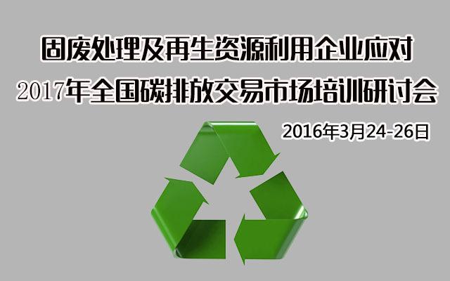 固废处理及再生资源利用企业应对2017年全国碳排放交易市场培训研讨会