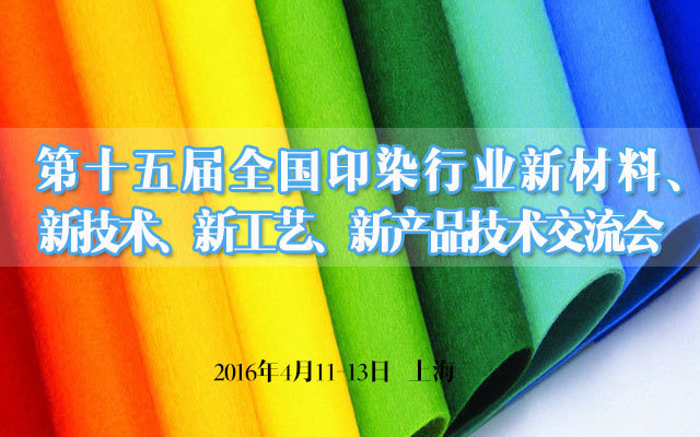 第十五届全国印染行业新材料、新技术、新工艺、新产品技术交流会