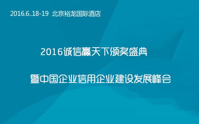 2016诚信赢天下颁奖盛典--暨中国企业信用企业建设发展峰会