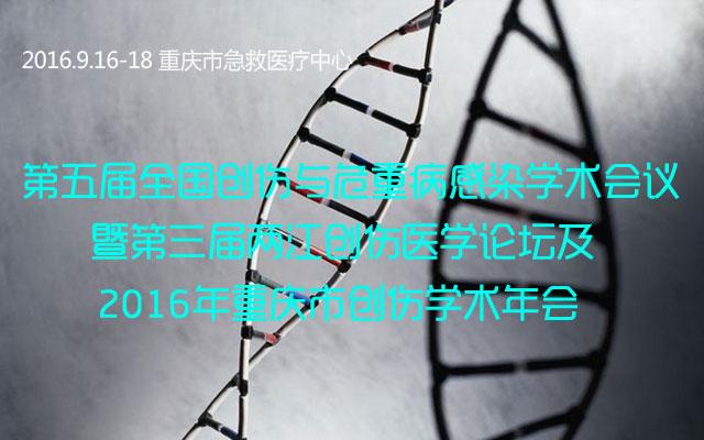 第五届全国创伤与危重病感染学术会议暨第三届两江创伤医学论坛及2016年重庆市创伤学术年会