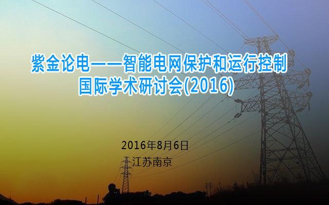 紫金论电——智能电网保护和运行控制国际学术研讨会(2016)