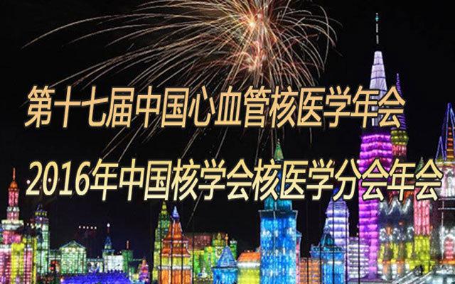 第十七届中国心血管核医学年会暨2016年中国核学会核医学分会年会
