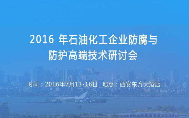 2016 年石油化工企业防腐与防护高端技术研讨会