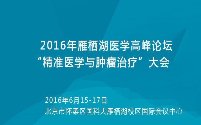 """2016年雁栖湖医学高峰论坛""""精准医学与肿瘤治疗""""大会"""